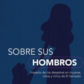 """""""Sobre sus Hombros"""": Impacto de los desastres en mujeres, niñas y niños de El Salvador"""